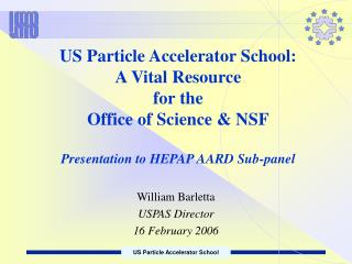 US Particle Accelerator School:  A Vital Resource  for the  Office of Science  NSF  Presentation to HEPAP AARD Sub-panel