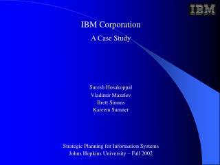 IBM Corporation A Case Study Suresh Hosakoppal Vladimir Mazelev Brett Simms Kareem Sumner