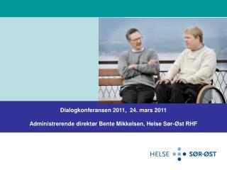 Dialogkonferansen 2011,  24. mars 2011 Administrerende direkt�r Bente Mikkelsen, Helse S�r-�st RHF