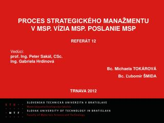 PROCES STRATEGICK�HO MANA�MENTU V�MSP. V�ZIA MSP. POSLANIE MSP REFER�T 12 Ved�ci: