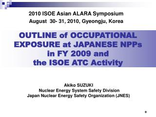 OUTLINE of OCCUPATIONAL EXPOSURE at JAPANESE NPPs  in FY 2009 and the ISOE ATC Activity