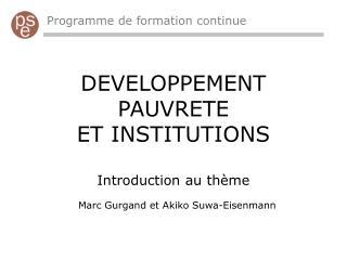 DEVELOPPEMENT PAUVRETE ET INSTITUTIONS Introduction au thème Marc Gurgand et Akiko Suwa-Eisenmann