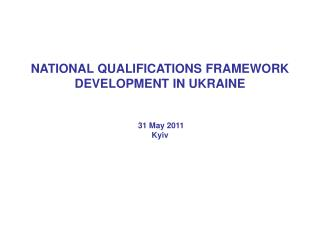 NATIONAL QUALIFICATIONS FRAMEWORK  DEVELOPMENT IN UKRAINE  31 May 2011 Kyiv