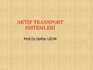 AKTİF TRANSPORT SİSTEMLERİ Prof.Dr. Hafize UZUN
