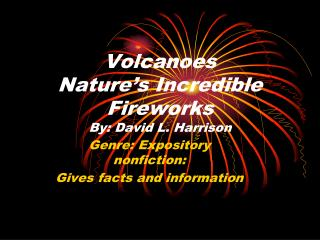 Volcanoes Nature�s Incredible Fireworks By: David L. Harrison