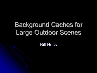 Background Caches for Large Outdoor Scenes