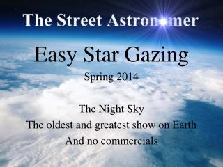 Easy Star Gazing Spring 2014 The Night Sky The oldest and greatest show on Earth