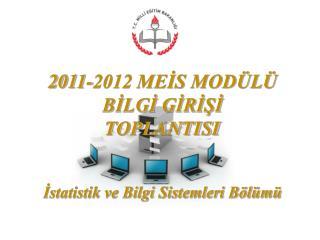 2011-2012 MEIS MOD L  BILGI GIRISI  TOPLANTISI   Istatistik ve Bilgi Sistemleri B l m
