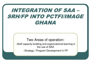INTEGRATION OF SAA – SRH/FP INTO PCTFI/IMAGE   GHANA