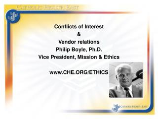 Conflicts of Interest  & Vendor relations Philip Boyle, Ph.D. Vice President, Mission & Ethics