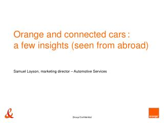 Orange and connected cars :  a few insights seen from abroad      Samuel Loyson, marketing director   Automotive Service