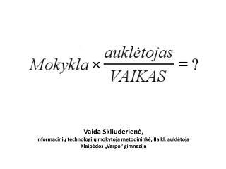 Vaida Skliuderienė, informacinių technologijų mokytoja metodininkė, IIa kl. auklėtoja