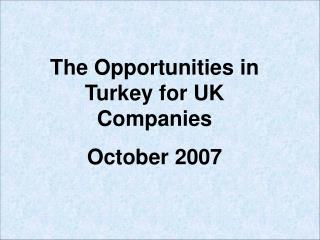 The Opportunities in Turkey for UK Companies  October 2007