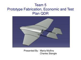 Team 5 Prototype Fabrication, Economic and Test Plan QDR