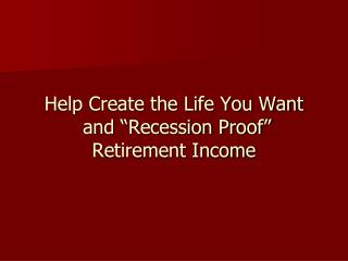 "Help Create the Life You Want  and ""Recession Proof""  Retirement Income"