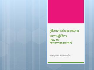 คู่มือการ จ่ายค่าตอบแทนตามผลการ ปฏิบัติงาน ( Pay for  Performance:P4P )
