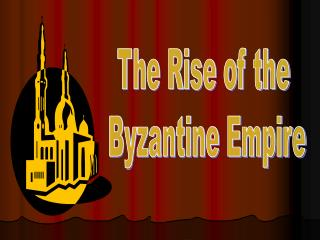 The Rise of the  Byzantine Empire