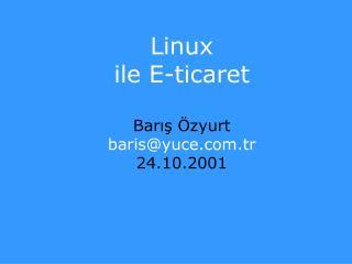 Linux ile E-ticaret Barış Özyurt baris@yuce.tr  24.10.2001