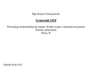 Mgr Justyna Tomaszewska  Grunwald 1410  Prezentacja multimedialna do tematu: Wielka wojna z zakonem krzyzackim Poziom: g