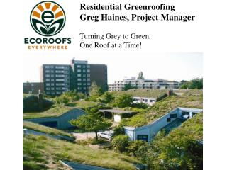 Residential Greenroofing Greg Haines, Project Manager Turning Grey to Green, One Roof at a Time!