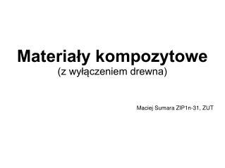 Materia?y kompozytowe (z wy??czeniem drewna) Maciej Sumara ZIP1n-31, ZUT
