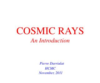 COSMIC RAYS An Introduction Pierre Darriulat HCMC  November, 2011