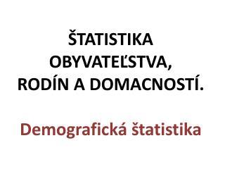 Š TATIST I KA  OBYVATE Ľ STVA,  ROD Í N A DOMA C NOST Í. Demografická štatistika