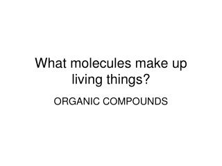 What molecules make up living things?