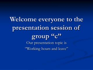 Welcome everyone to the presentation session of group ''c''