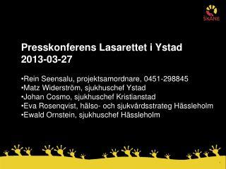 Presskonferens Lasarettet i Ystad  2013-03-27 Rein Seensalu, projektsamordnare, 0451-298845