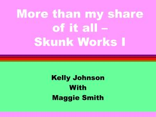 More than my share of it all –  Skunk Works I