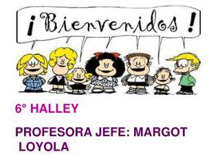 6° HALLEY   PROFESORA JEFE: MARGOT           LOYOLA