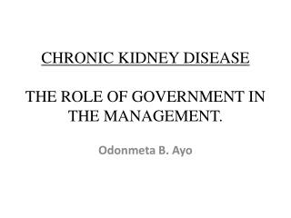CHRONIC KIDNEY DISEASE  THE ROLE OF GOVERNMENT IN THE MANAGEMENT.