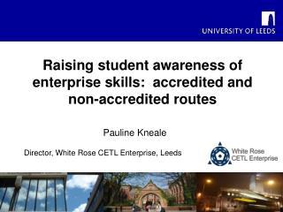 Pauline Kneale Director, White Rose CETL Enterprise, Leeds
