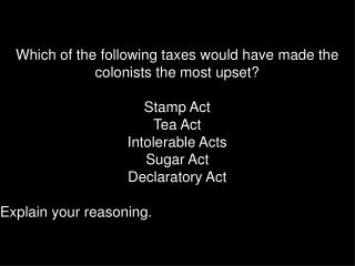 Which of the following taxes would have made the colonists the most upset? Stamp Act Tea Act