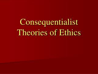 Consequentialist Theories of Ethics