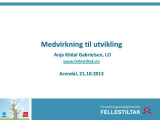 Medvirkning til utvikling Anja Kildal Gabrielsen, LO fellestiltak.no Arendal, 21.10.2013