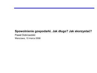 Spowolnienie gospodarki. Jak długo? Jak skorzystać? Paweł Dobrowolski Warszawa, 13 marca 2008