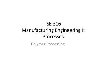 ISE 316                                                         Manufacturing Engineering I: Processes