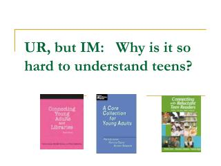 UR, but IM:   Why is it so hard to understand teens?