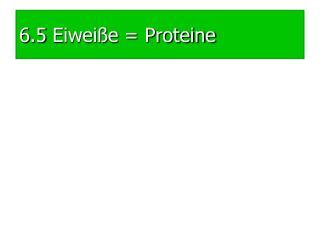 6.5 Eiwei�e = Proteine