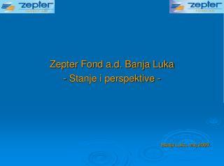 Zepter Fond a.d. Banja Luka - Stanje i perspektive - Banja Luka, maj 2009.