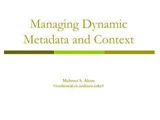 Managing Dynamic Metadata and Context Mehmet S. Aktas                  <maktas@csdiana>