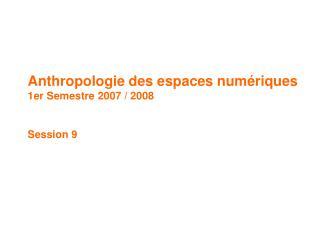 Anthropologie des espaces numériques 1er Semestre 2007 / 2008  Session 9