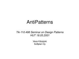 AntiPatterns Tik-110.498 Seminar on Design Patterns HUT 18.05.2001 Vesa Kärpijoki Softplan Oy