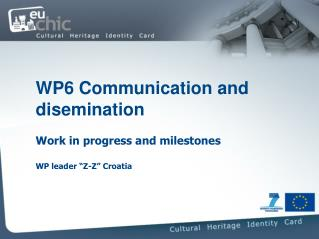 "WP6 Communication and disemination  Work in progress and milestones WP leader ""Z-Z"" Croatia"