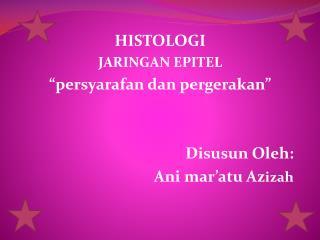 """HISTOLOGI JARINGAN EPITEL """" persyarafan dan pergerakan """" Disusun Oleh :  Ani mar'atu Az izah"""