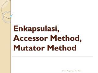 Enkapsulasi ,  Accessor  Method,  Mutator  Method