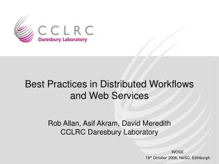 Best Practices in Distributed Workflows and Web Services Rob Allan, Asif Akram, David Meredith