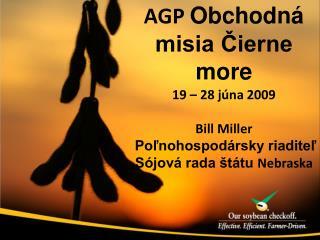 AGP  Obchodná misia Čierne more 19 – 28  júna  2009 Bill Miller Poľnohospodársky riaditeľ